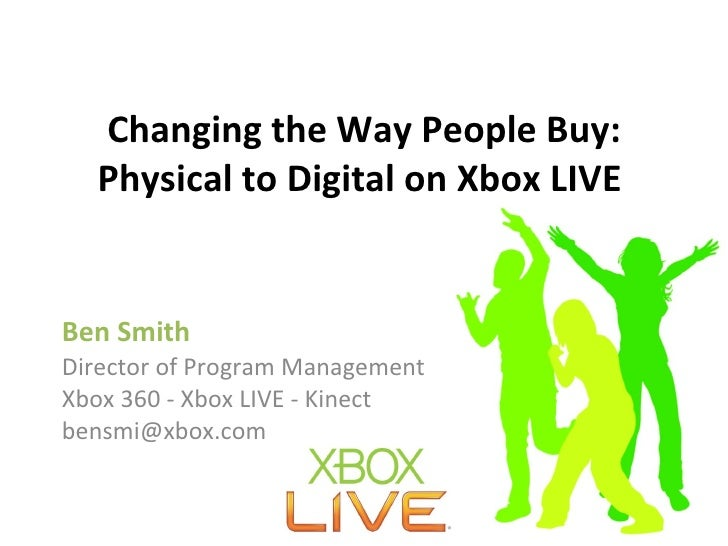 Changing the Way People Buy: Physical to Digital on Xbox LIVE   Ben Smith Director of Program Management  Xbox 360 - Xbox ...
