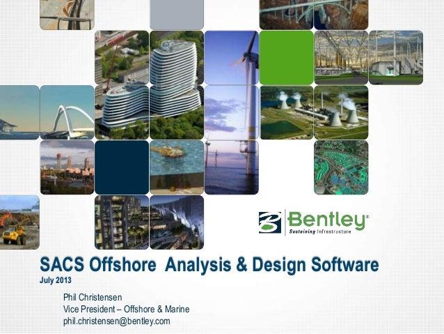 SACS Offshore Analysis & Design Software July 2013 Phil Christensen Vice President – Offshore & Marine phil.christensen@be...