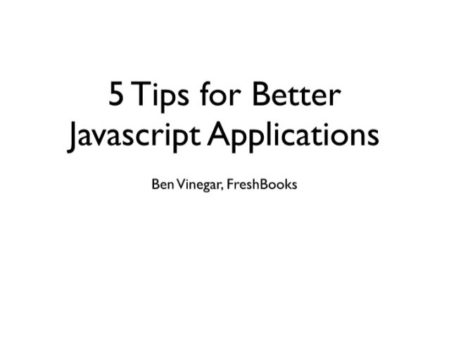 Ben Vinegar - 5 Tips For Better Javascript Applications