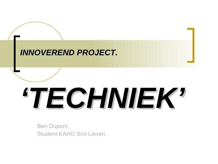 INNOVEREND PROJECT. 'TECHNIEK' Ben Dupont. Student KAHO Sint-Lieven.