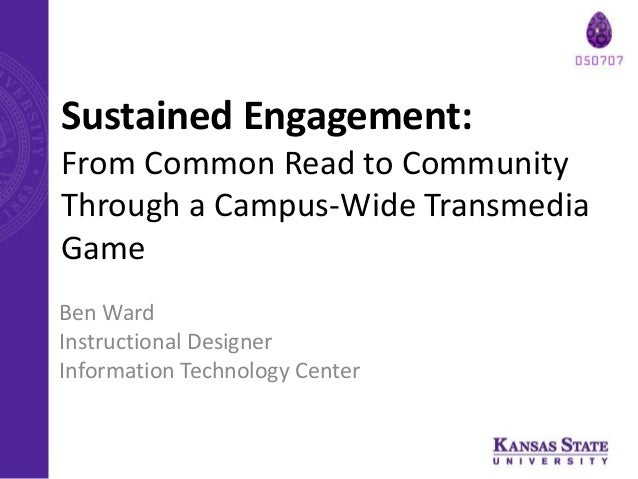Sustained Engagement: From Common Read to Community Through a Campus-Wide Transmedia Game Ben Ward Instructional Designer ...
