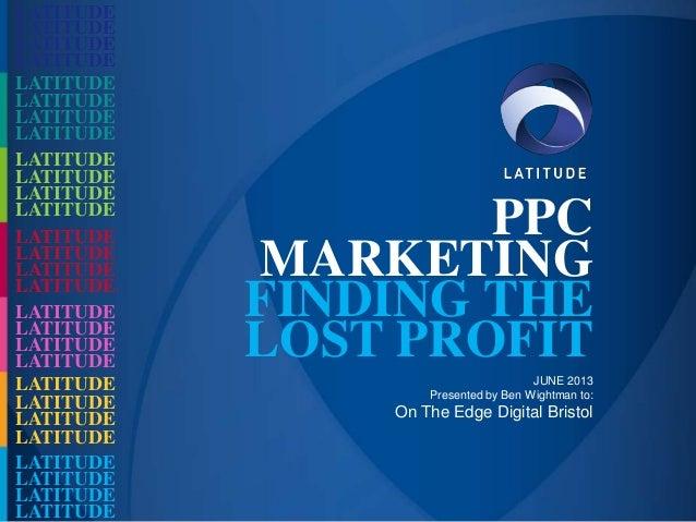 PPCMARKETINGFINDING THELOST PROFITJUNE 2013Presented by Ben Wightman to:On The Edge Digital BristolLATITUDELATITUDELATITUD...