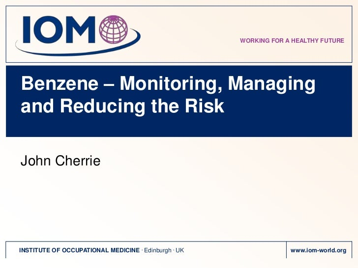 WORKING FOR A HEALTHY FUTUREBenzene – Monitoring, Managingand Reducing the RiskJohn CherrieINSTITUTE OF OCCUPATIONAL MEDIC...
