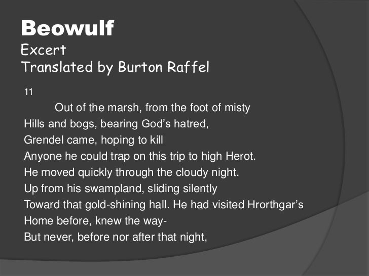 BeowulfExcertTranslated by Burton Raffel11       Out of the marsh, from the foot of mistyHills and bogs, bearing God's hat...