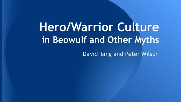 Hero/Warrior Culture in Beowulf and Other Myths David Tang and Peter Wilson