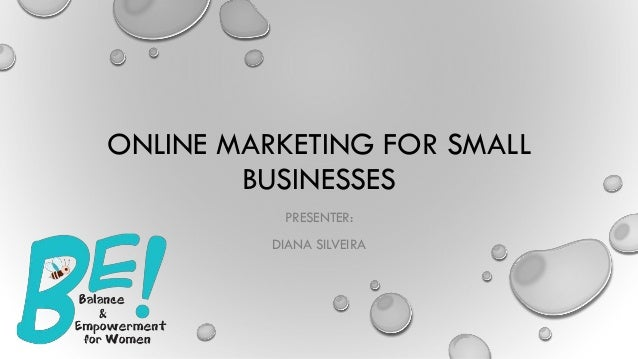 ONLINE MARKETING FOR SMALL BUSINESSES PRESENTER: DIANA SILVEIRA