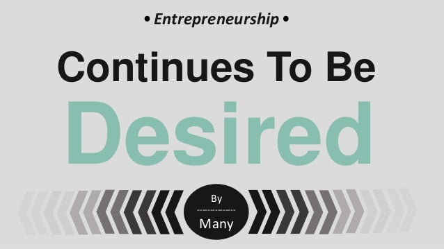 Entrepreneurship  Continues To Be  Desired By ---------------  Many