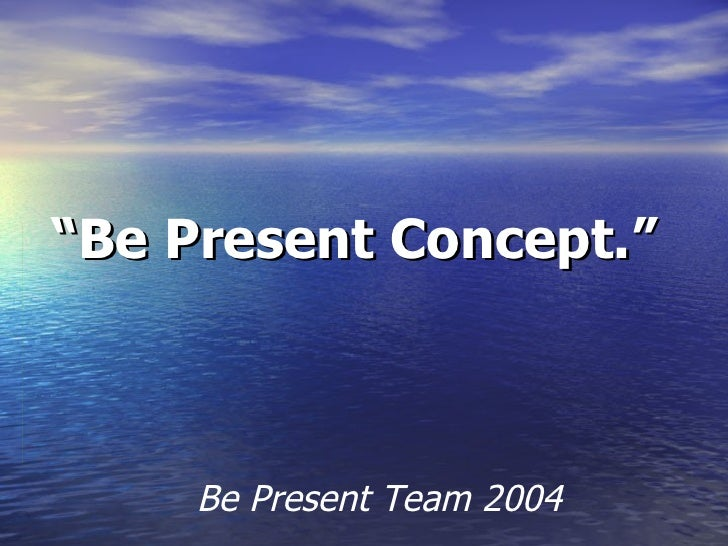 """ Be Present Concept.""   Be Present Team 2004"