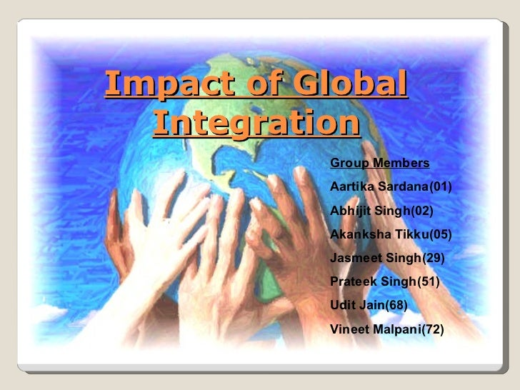 Impact of Global Integration Group Members Aartika Sardana(01) Abhijit Singh(02) Akanksha Tikku(05) Jasmeet Singh(29) Prat...