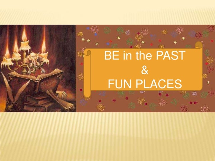 BE in the PAST       &FUN PLACES