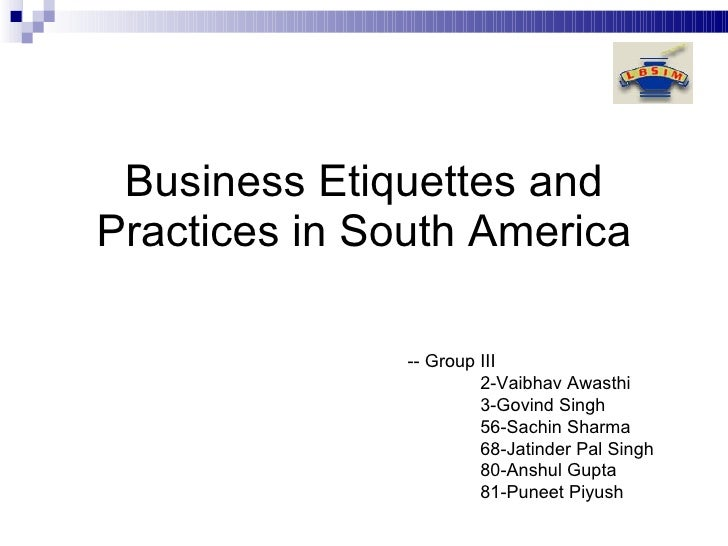 Business Etiquettes and Practices in South America -- Group III 2-Vaibhav Awasthi  3-Govind Singh  56-Sachin Sharma  68-Ja...