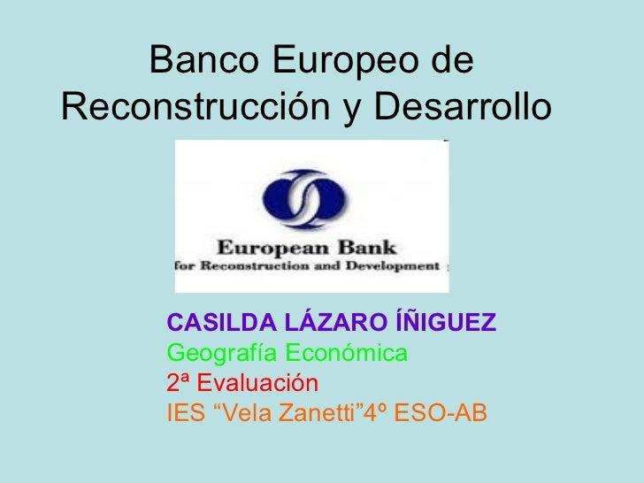 """Banco Europeo deReconstrucción y Desarrollo     CASILDA LÁZARO ÍÑIGUEZ     Geografía Económica     2ª Evaluación     IES """"..."""