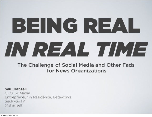 BEING REAL IN REAL TIME The Challenge of Social Media and Other Fads for News Organizations  Saul Hansell CEO, Sii Media E...