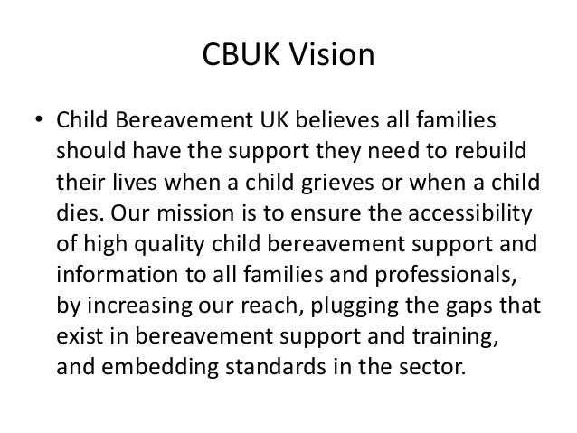 CBUK Vision • Child Bereavement UK believes all families should have the support they need to rebuild their lives when a c...