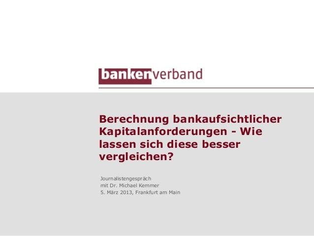 Berechnung bankaufsichtlicherKapitalanforderungen - Wielassen sich diese besservergleichen?Journalistengesprächmit Dr. Mic...