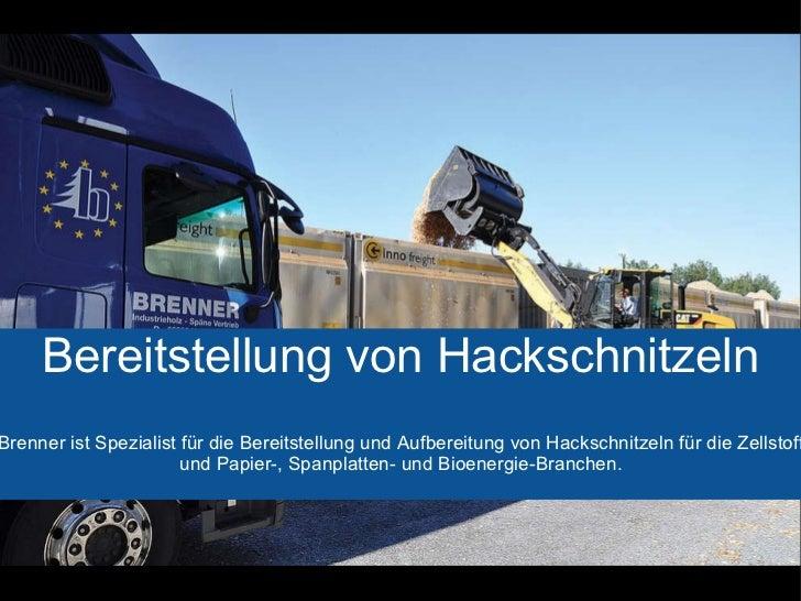 Bereitstellung von Hackschnitzeln Brenner ist Spezialist für die Bereitstellung und Aufbereitung von Hackschnitzeln für di...