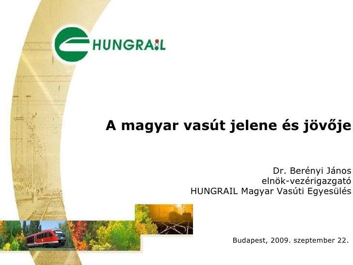 A magyar vasút jelene és jövője Dr. Berényi János elnök-vezérigazgató HUNGRAIL Magyar Vasúti Egyesülés Budapest, 2009. sze...