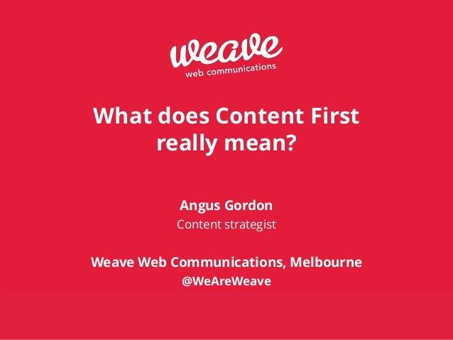 © Weave Web Communications 2014 www.weaveweb.com.au What does Content First really mean? ! ! Angus Gordon Content strategi...