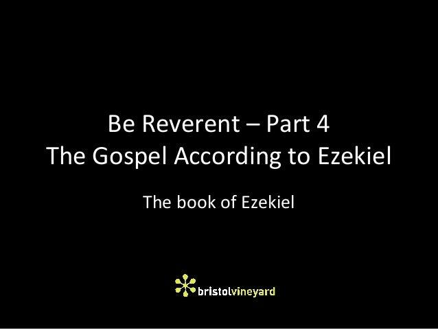 Be Reverent – Part 4 The Gospel According to Ezekiel The book of Ezekiel