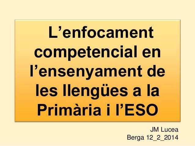 L'enfocament competencial en l'ensenyament de les llengües a la Primària i l'ESO JM Lucea Berga 12_2_2014