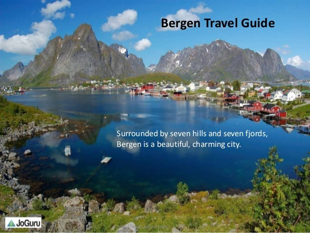 Surrounded by seven hills and seven fjords,Bergen is a beautiful, charming city.http://www.joguru.com1Bergen Travel Guide