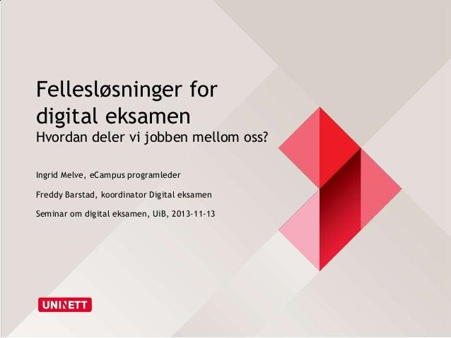Fellesløsninger for digital eksamen Hvordan deler vi jobben mellom oss? Ingrid Melve, eCampus programleder Freddy Barstad,...