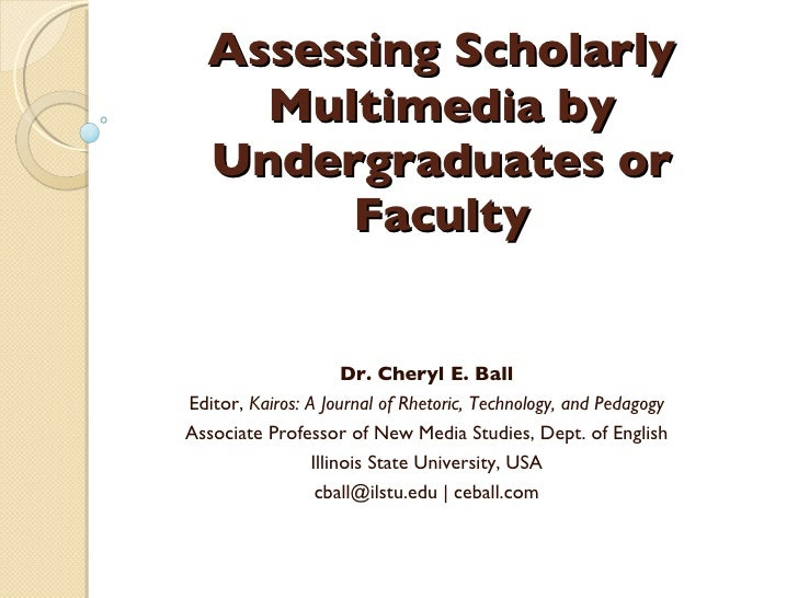 Assessing Scholarly Multimedia by Undergraduates or Faculty Dr. Cheryl E. Ball Editor,  Kairos: A Journal of Rhetoric, Tec...
