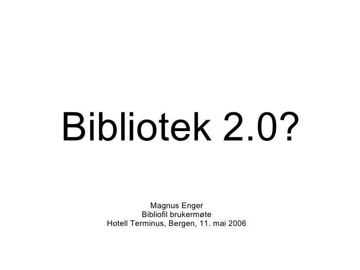 Bibliotek 2.0? Magnus Enger Bibliofil brukermøte Hotell Terminus, Bergen, 11. mai 2006