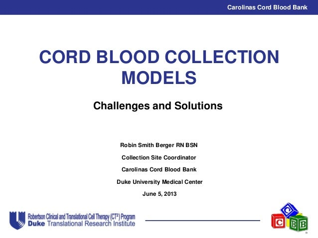 Carolinas Cord Blood Bank CORD BLOOD COLLECTION MODELS Robin Smith Berger RN BSN Collection Site Coordinator Carolinas Cor...