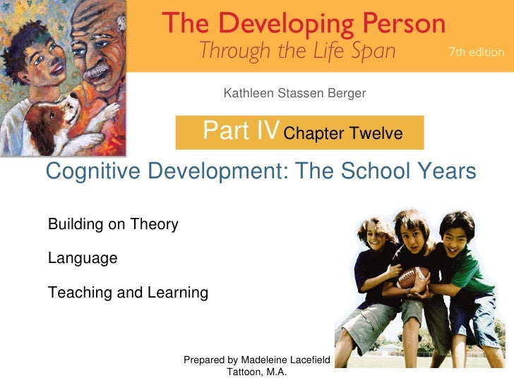 Part IV Cognitive Development: The School Years Prepared by Madeleine Lacefield Tattoon, M.A. Chapter Twelve Building on T...