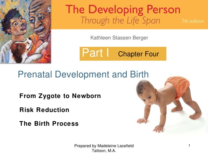 Part I Prenatal Development and Birth Prepared by Madeleine Lacefield Tattoon, M.A. Chapter Four From Zygote to Newborn Ri...