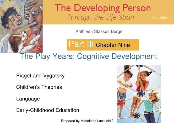 Kathleen Stassen Berger                         Part III Chapter Nine  The Play Years: Cognitive Development  Piaget and V...