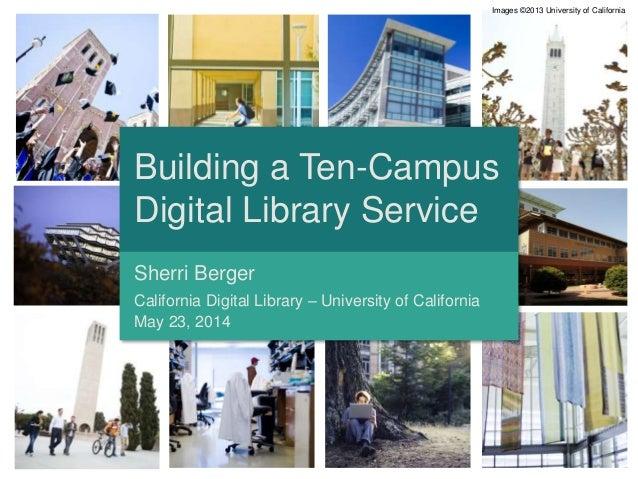 Building a Ten-Campus Digital Library Service Sherri Berger California Digital Library – University of California May 23, ...