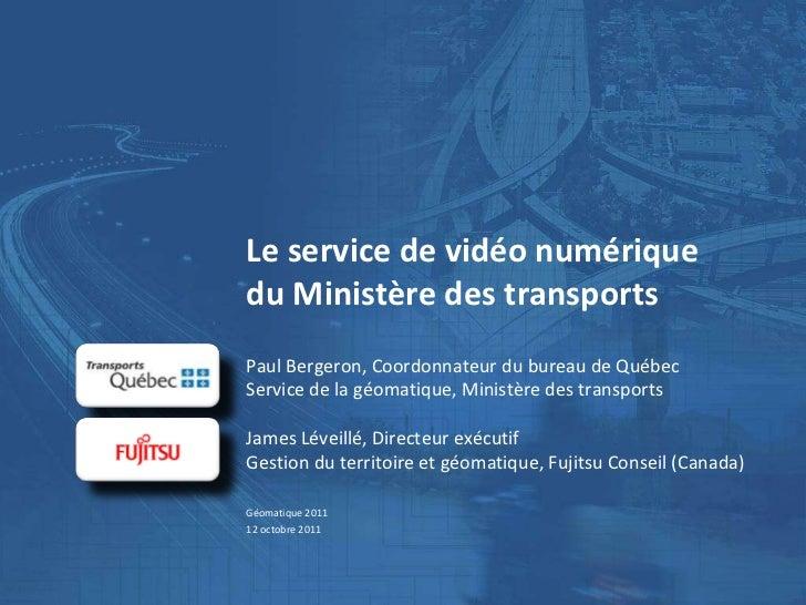 Le service de vidéo numériquedu Ministère des transportsPaul Bergeron, Coordonnateur du bureau de QuébecService de la géom...