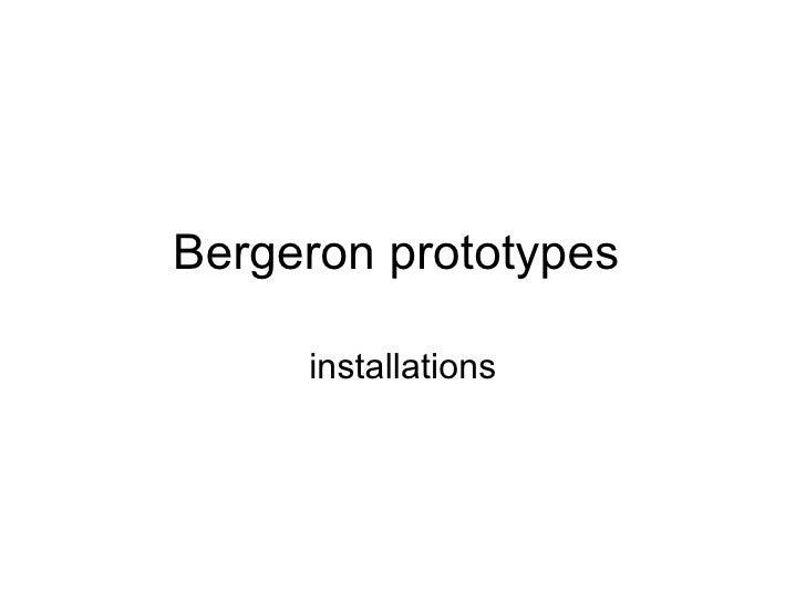 Bergeron prototypes  installations