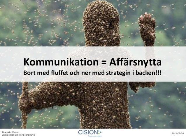 Alexander Mason Commercial Direktor Scandinavia 2014-05-20 Kommunikation = Affärsnytta Bort med fluffet och ner med strate...