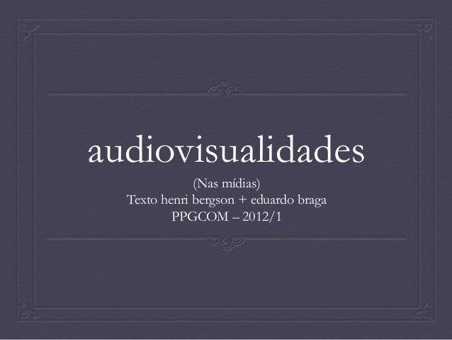 Aula Audiovisualidades nas Mídias - textos de Henri Bergson e Eduardo Braga