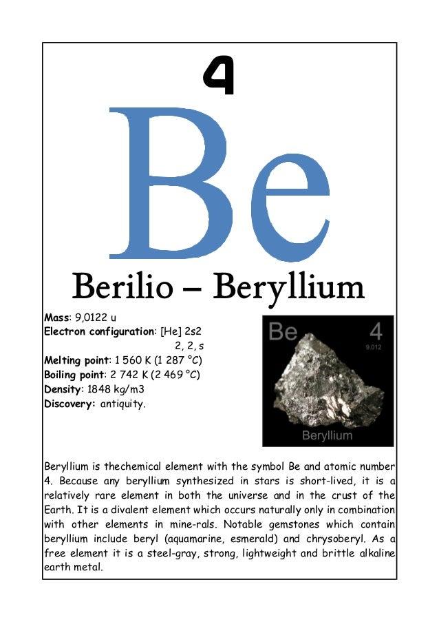 4Berilio – BerylliumMass: 9,0122 uElectron configuration: [He] 2s22, 2, sMelting point: 1 560 K (1 287 °C)Boiling point: 2...
