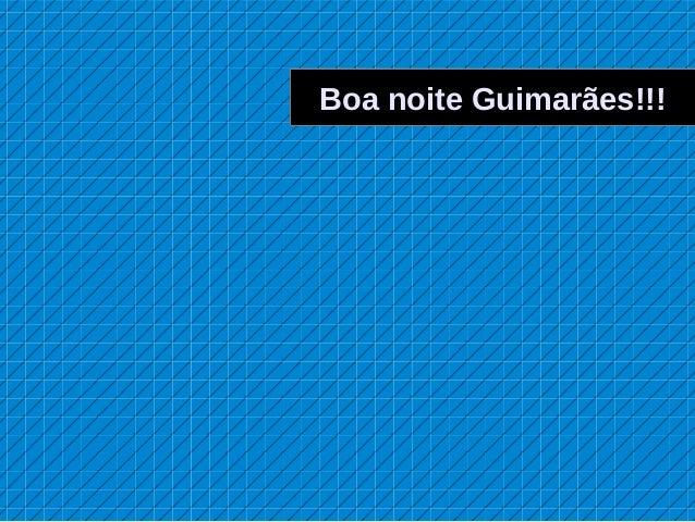 Boa noite Guimarães!!!