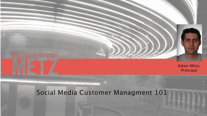 Adam Metz,                                        Principal     Social Media Customer Managment 101