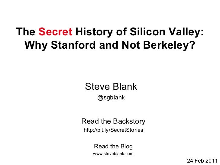 The  Secret  History of Silicon Valley: Why Stanford and Not Berkeley? Read the Blog www.steveblank.com Read the Backstory...