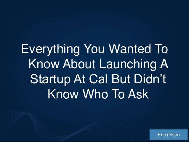 Everything You Wanted To Know About Launching A Startup At Cal But Didn't    Know Who To Ask                        Eric O...