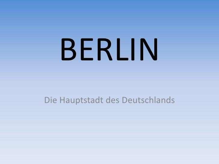 BERLIN <br />Die Hauptstadt des Deutschlands<br />