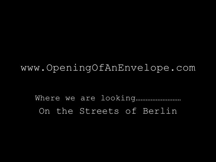www.OpeningOfAnEnvelope.com  Where we are looking………………………  On the Streets of Berlin