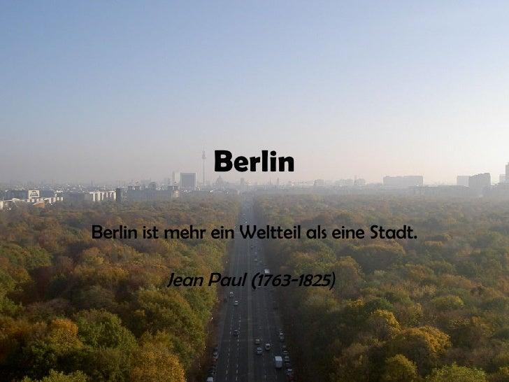 Berlin Berlin ist mehr ein Weltteil als eine Stadt.   Jean Paul (1763-1825 )