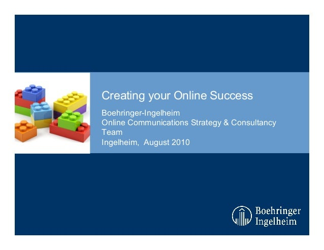 Creating your Online Success Boehringer-Ingelheim Online Communications Strategy & Consultancy Team Ingelheim, August 2010