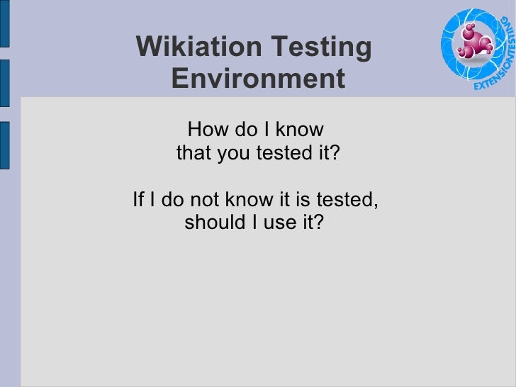 Wikiation Testing  Environment How do I know  that you tested it? If I do not know it is tested,  should I use it?