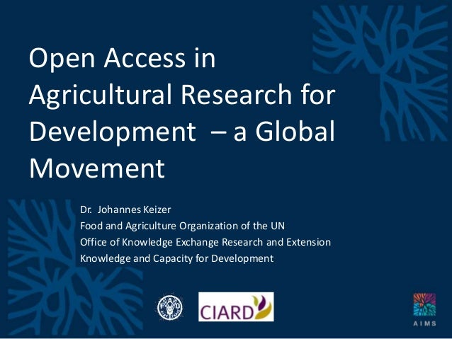 Open Access in Agricultural Research for Development – a Global Movement Dr. Johannes Keizer Food and Agriculture Organiza...