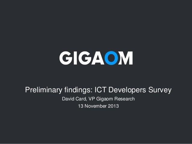 Preliminary findings: ICT Developers Survey David Card, VP Gigaom Research 13 November 2013