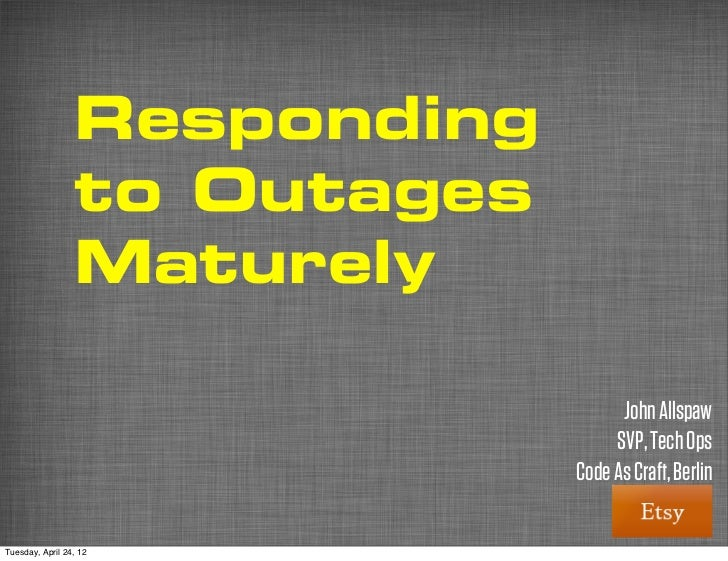 Responding                 to Outages                 Maturely                                    John Allspaw            ...